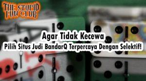 Agar Tidak Kecewa, Pilih Situs Judi BandarQ Terpercaya Dengan Selektif!