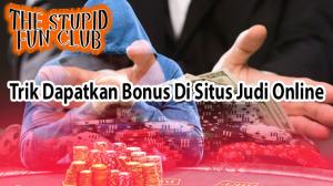 Trik Dapatkan Bonus Di Situs Judi Online